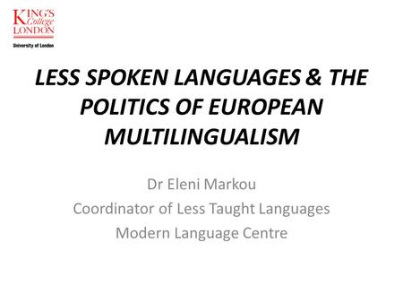 LESS SPOKEN LANGUAGES & THE POLITICS OF EUROPEAN MULTILINGUALISM Dr Eleni Markou Coordinator of Less Taught Languages Modern Language Centre.