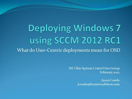 What do User-Centric deployments mean for OSD NE Ohio System Center User Group February 2012 Jason Condo