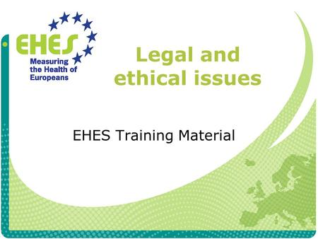 "Legal and ethical issues EHES Training Material. Definition of ""legislation"" and ""ethics"" and their relationship Legislation A law or legal regulation."