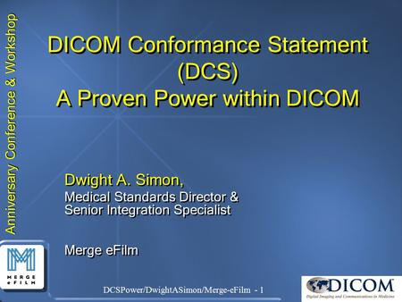 Anniversary Conference & Workshop DCSPower/DwightASimon/Merge-eFilm - 1 DICOM Conformance Statement (DCS) A Proven Power within DICOM Dwight A. Simon,