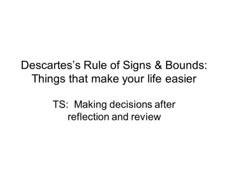 Descartes's Rule of Signs & Bounds: Things that make your life easier TS: Making decisions after reflection and review.