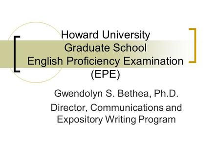 Howard University Graduate School English Proficiency Examination (EPE) Gwendolyn S. Bethea, Ph.D. Director, Communications and Expository Writing Program.