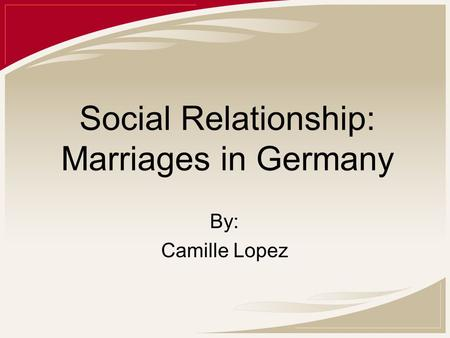 Social Relationship: Marriages in Germany By: Camille Lopez.