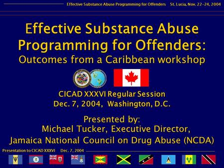 Presentation to CICAD XXXVI Dec. 7, 2004 Effective Substance Abuse Programming for Offenders St. Lucia, Nov. 22-24, 2004 CICAD XXXVI Regular Session Dec.