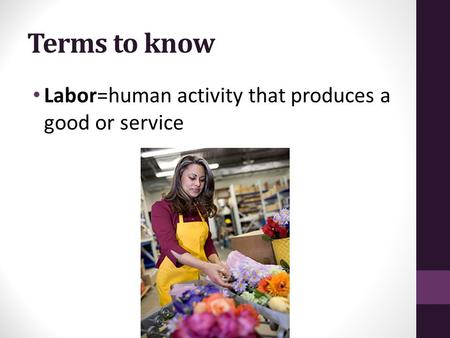 Terms to know Labor=human activity that produces a good or service.