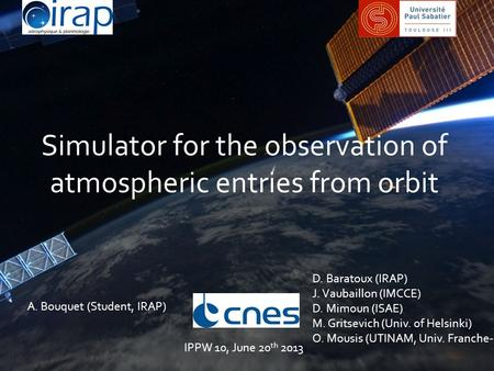 Simulator for the observation of atmospheric entries from orbit A. Bouquet (Student, IRAP) D. Baratoux (IRAP) J. Vaubaillon (IMCCE) D. Mimoun (ISAE) M.