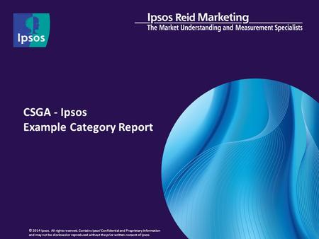 CSGA - Ipsos Example Category Report © 2014 Ipsos. All rights reserved. Contains Ipsos' Confidential and Proprietary information and may not be disclosed.