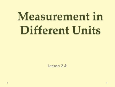 Measurement in Different Units Lesson 2.4:. Perimeter and Area What's the length of the longest side? What's the length of the opposite side? What's the.