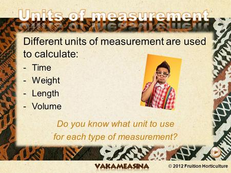 © 2012 Fruition Horticulture Different units of measurement are used to calculate: -Time -Weight -Length -Volume Do you know what unit to use for each.