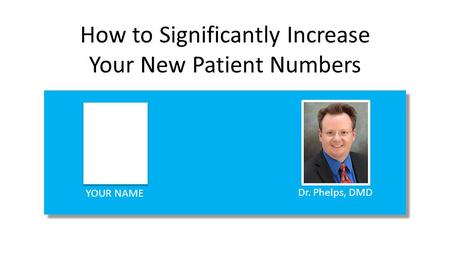 How to Significantly Increase Your New Patient Numbers YOUR NAME Dr. Phelps, DMD.