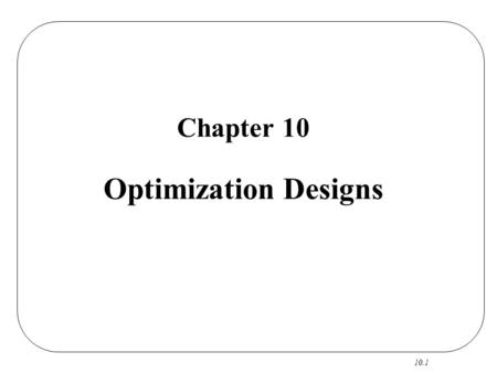 10.1 Chapter 10 Optimization Designs. 10.2 Optimization Designs CS RO R Focus: A Few Continuous Factors Output: Best Settings Reference: Box, Hunter &