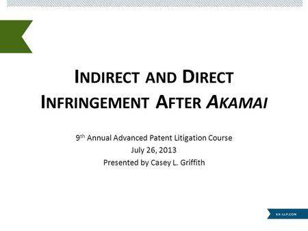 I NDIRECT AND D IRECT I NFRINGEMENT A FTER A KAMAI 9 th Annual Advanced Patent Litigation Course July 26, 2013 Presented by Casey L. Griffith.