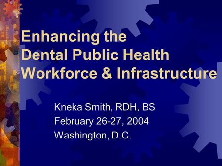 Enhancing the Dental Public Health Workforce & Infrastructure Kneka Smith, RDH, BS February 26-27, 2004 Washington, D.C.