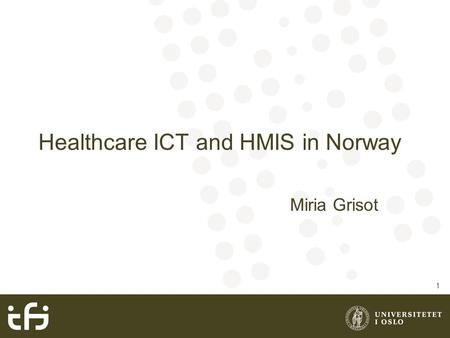 Healthcare ICT and HMIS in Norway Miria Grisot 1.