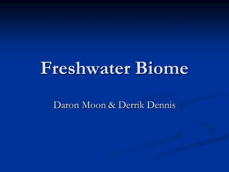 Freshwater Biome Daron Moon & Derrik Dennis. What is the Freshwater Biome? The freshwater biome is a low saline aquatic biome that covers one fifth of.