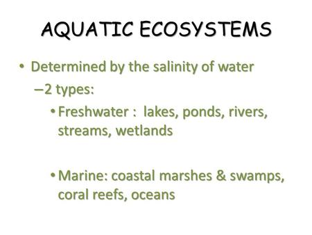 AQUATIC ECOSYSTEMS Determined by the salinity of water 2 types: