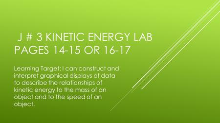 J # 3 KINETIC ENERGY LAB PAGES 14-15 OR 16-17 Learning Target: I can construct and interpret graphical displays of data to describe the relationships of.