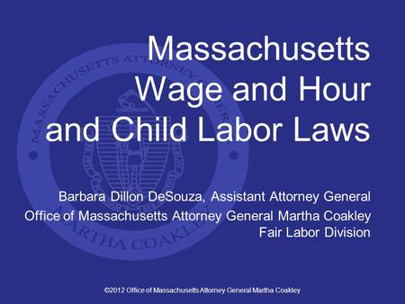 ©2012 Office of Massachusetts Attorney General Martha Coakley Massachusetts Wage and Hour and Child Labor Laws Barbara Dillon DeSouza, Assistant Attorney.