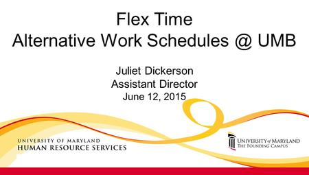 Flex Time Alternative Work UMB Juliet Dickerson Assistant Director June 12, 2015.