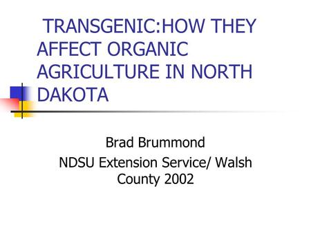 TRANSGENIC:HOW THEY AFFECT ORGANIC AGRICULTURE IN NORTH DAKOTA Brad Brummond NDSU Extension Service/ Walsh County 2002.