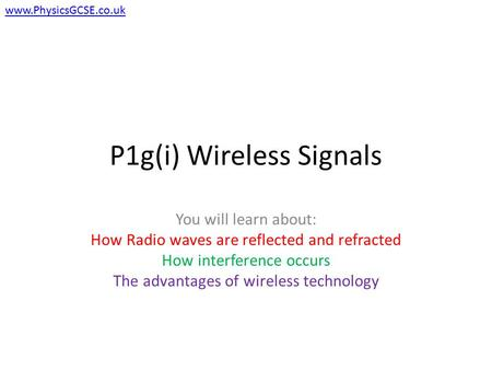 P1g(i) Wireless Signals You will learn about: How Radio waves are reflected and refracted How interference occurs The advantages of wireless technology.