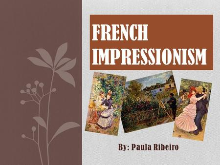 By: Paula Ribeiro FRENCH IMPRESSIONISM. A 19-th Century art movement that originated with a group of Paris- based artists. Impressionism got its start.