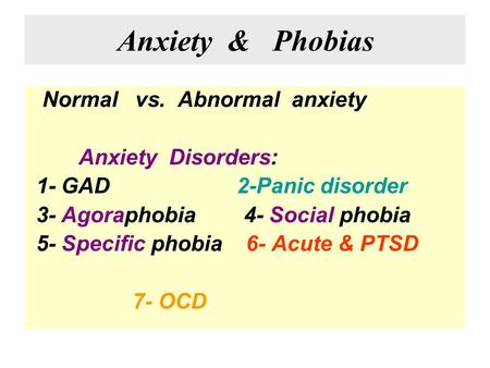 Anxiety & Phobias Normal vs. Abnormal anxiety Anxiety Disorders: 1- GAD 2-Panic disorder 3- Agoraphobia 4- Social phobia 5- Specific phobia 6- Acute &