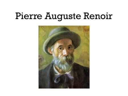 Pierre Auguste Renoir. Pierre Auguste Renoir was born in France on February 25, 1841, the sixth of seven children. His father was a tailor and his mother.