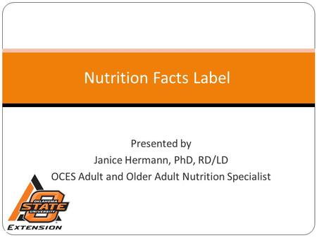 Nutrition Facts Label Presented by Janice Hermann, PhD, RD/LD OCES Adult and Older Adult Nutrition Specialist.