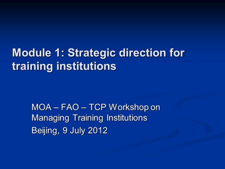 Module 1: Strategic direction for training institutions MOA – FAO – TCP Workshop on Managing Training Institutions Beijing, 9 July 2012.