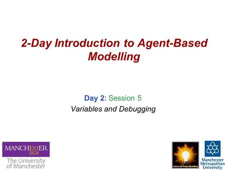 2-Day Introduction to Agent-Based Modelling Day 2: Session 5 Variables and Debugging.