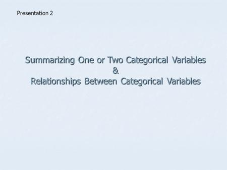 Summarizing One or Two Categorical Variables & Relationships Between Categorical Variables Presentation 2.
