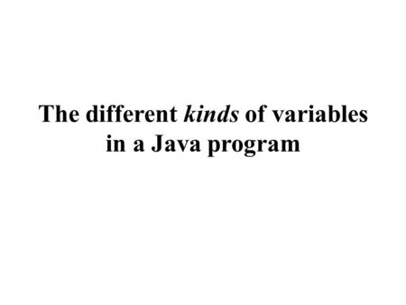 The different kinds of variables in a Java program.
