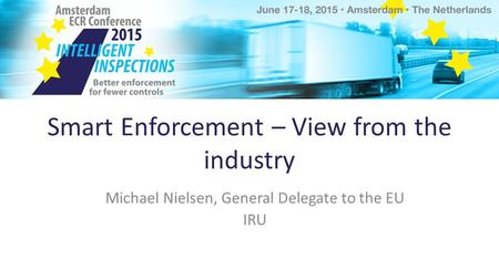 Smart Enforcement – View from the industry Michael Nielsen, General Delegate to the EU IRU.