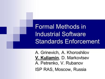 Formal Methods in Industrial Software Standards Enforcement A. Grinevich, A. Khoroshilov V. Kuliamin, D. Markovtsev A. Petrenko, V. Rubanov ISP RAS, Moscow,