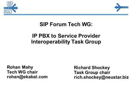 SIP Forum Tech WG: IP PBX to Service Provider Interoperability Task Group Rohan Mahy Tech WG chair Richard Shockey Task Group chair