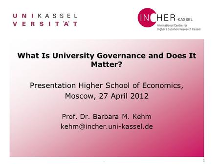 . 1 What Is University Governance and Does It Matter? Presentation Higher School of Economics, Moscow, 27 April 2012 Prof. Dr. Barbara M. Kehm