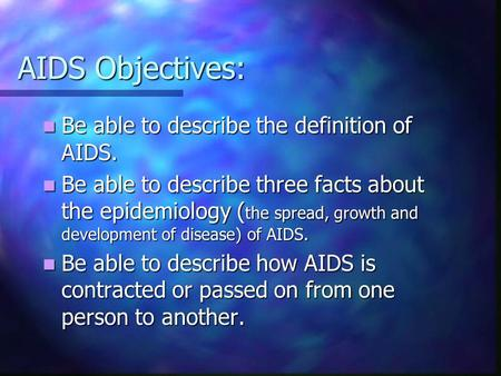 AIDS Objectives: Be able to describe the definition of AIDS. Be able to describe the definition of AIDS. Be able to describe three facts about the epidemiology.