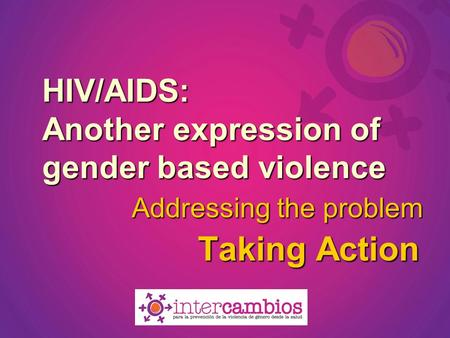 HIV/AIDS: Another expression of gender based violence Taking Action Addressing the problem.