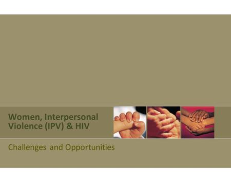 Women, Interpersonal Violence (IPV) & HIV Challenges and Opportunities.