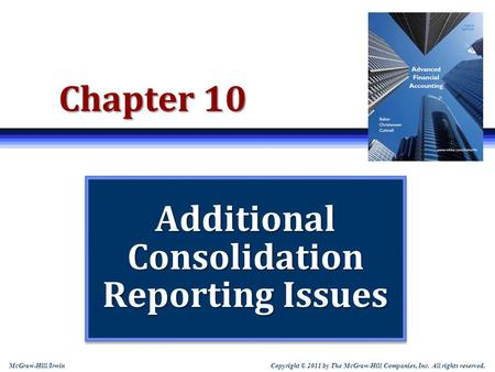 Copyright © 2011 by The McGraw-Hill Companies, Inc. All rights reserved. McGraw-Hill/Irwin Chapter 10 Additional Consolidation Reporting Issues.