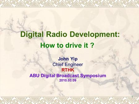 1 Digital Radio Development: John Yip Chief Engineer RTHK ABU Digital Broadcast Symposium 2010.03.09 How to drive it ?