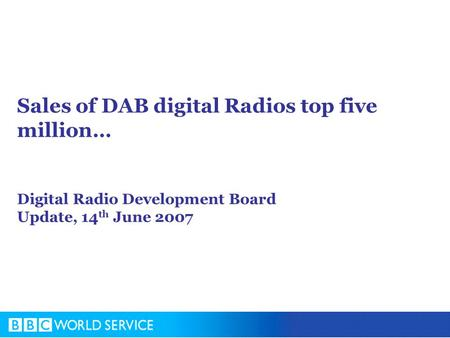 Sales of DAB digital Radios top five million… Digital Radio Development Board Update, 14 th June 2007.