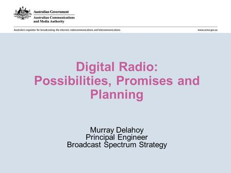 Digital Radio: Possibilities, Promises and Planning Murray Delahoy Principal Engineer Broadcast Spectrum Strategy.