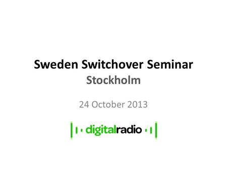 Sweden Switchover Seminar Stockholm 24 October 2013.
