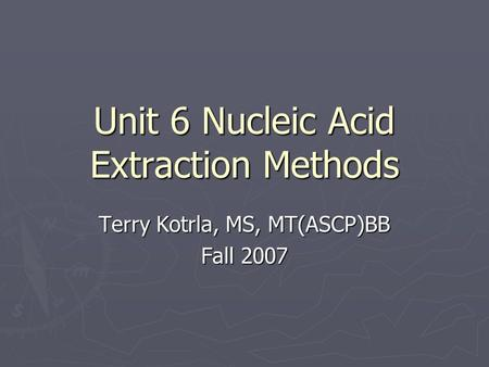 Unit 6 Nucleic Acid Extraction Methods Terry Kotrla, MS, MT(ASCP)BB Fall 2007.