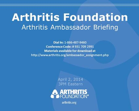 Arthritis Foundation Arthritis Ambassador Briefing April 2, 2014 3PM Eastern Dial In: 1-866-487-9460 Conference Code: # 931 709 2991 Materials available.