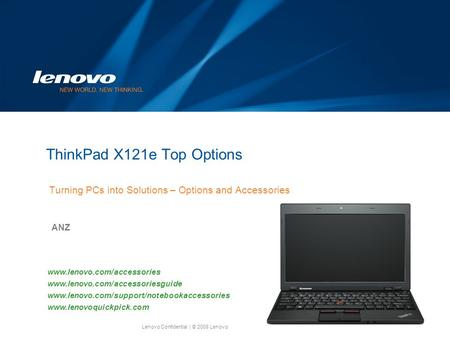 Lenovo Confidential| © 2008 Lenovo ThinkPad X121e Top Options Turning PCs into Solutions – Options and Accessories ANZ www.lenovo.com/accessories www.lenovo.com/accessoriesguide.