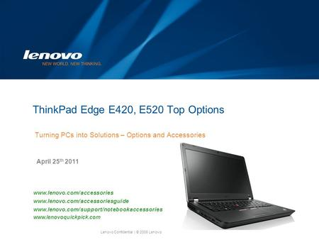 Lenovo Confidential| © 2008 Lenovo ThinkPad Edge E420, E520 Top Options Turning PCs into Solutions – Options and Accessories April 25 th 2011 www.lenovo.com/accessories.