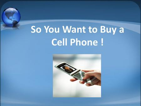 So You Want to Buy a Cell Phone !. What You Need To Decide How many minutes a month will I use it? What features do I want? What areas will I use it in?